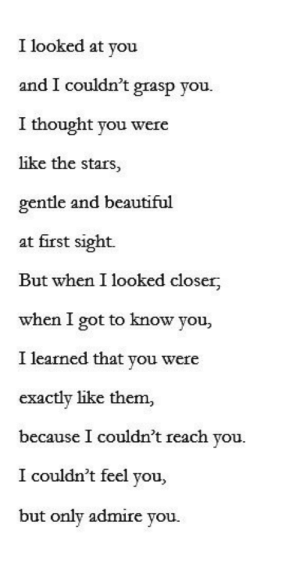 Grasp: I looked at you  and I couldn't grasp you.  I thought you were  like the stars,  gentle and beautiful  at first sight.  But when I looked closer  when I got to know you,  I learned that you were  exactly like them,  because I couldn't reach you.  I couldn't feel you,  but only admire you.