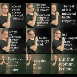 "Kinda out there, but still good: I looked  The rest  of it is  medieval  A lot of  up the code  of chivalry  рeople  mis-use  There's only  one part in  there about  respecting  women.  the word  ""chivalry""  battle  etiquette.  A week  ago I  didn't hold  the door  open for  a lady  and she  said  So I  guess  chivalrys  dead.""  challenged  her to  physical  combat.  Turns out  But that  Chivalry  is  alive.  I'm the  better  jouster.  woman  is dead. Kinda out there, but still good"