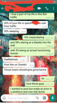 Dumb, Life, and Lol: i lose a part of my life in this fkin  traffic  15:55  20% of your life is spend-  hour traffic  a rush  15:56  30% sleeping  15:56  15% masturbating  15:57://  and 30% staring at a blankly into the  wall  15:58  with 5% being an actual functioning  human  15:58  Feelfeelman 15:58  Post this on 2me4irl 15:59  Those losers should give good karma  15:59  lol 16:01  fuck those guys 16:01  I wanted to post but made an error in  a sentence and now feel dumb  Type a messageO 2meirl4meirl