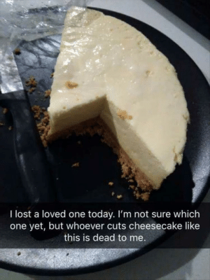 Lost, Today, and One: I lost a loved one  one yet, but whoever cuts cheesecake like  today. I'm not sure which  this is dead to me.
