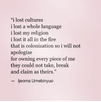 "Fire, Memes, and Lost: ""i lost cultures  i lost a whole language  i lost my religion  i lost it all in the fire  that is colonization so i will not  apologize  for owning every piece of me  they could not take, break  and claim as theirs.""  ljeoma Umebinyuo By @theijeoma"