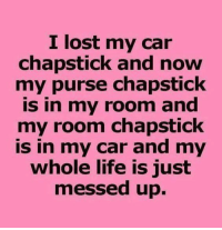 Dank, Life, and Lost: I lost my car  chapstick and now  my purse chapstick  is in my room and  my room chapstick  is in my car and my  whole life is just  messed up.