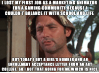 I LOST MY FIRST JOB AS A MARKETING ANIMATOR  FOR A GAMING COMMUNITY BECAUSE I  COULDN'T BALANCE IT WITH SCHOOLANDLIFE  BUT TODAY I GOT A GIRL'S NUMBER AND AN  ENROLLMENT ACCEPTANCE LETTER FROM AN  ART  COLLEGE. So GOT THAT GOING FOR ME WHICH IS NICE.