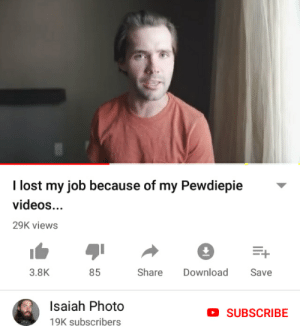 True, Videos, and Lost: I lost my job because of my Pewdiepie  videos...  29K views  3.8K  85  Share  Download  Save  Isaiah Photo  SUBSCRIBE  19K subscribers Bro from LWAIY supports Pewds and gets FIRED w/ no irl association AT ALL. Lets support this true bro with the influence of our ARMY! Get this into LWAIY and keep changing lives one at a time with the influence we have in this commutiny, all thanks to our king!