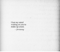 Lost, Mind, and Waiting...: I lost my mind  waiting on you to  make up yours.  - faraway