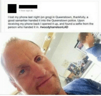 Dank, 🤖, and Good Samaritan: I lost my phone last night (on grog) in Queenstown, thankfully, a  good samaritan handed it into the Queenstown police. Upon  receiving my phone back lopened it up, and found a selfie from the  person who handed it in.  woodyharrelsonLAD WoodyHarrelsonLAD