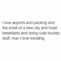 Cute, Love, and Smell: I love airports and packing and  the smell of a new city and hotel  breakfasts and doing cute touristy  stuff, man I love traveling YES https://t.co/MteJrwe8wJ