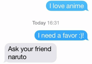 Anime, Dank, and Love: I love anime  Today 16:31  I need a favor:  Ask your friend  naruto meirl by keyhan FOLLOW HERE 4 MORE MEMES.