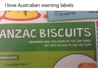 Tards: I love Australian warning labels  4 on A  11 on April 24  ANZAC BISCUITS  REMEMBER KIDS! COZ SOME OF YOU ARE TARDS  GET MUM OR DAD TO USE THE OVEN  NGREDIENTS:  1 cup plain flour