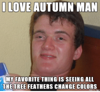 Drunk guy at the bar last night arguing with another guy about fall.: I LOVE  AUTUMN MAN  MY FAVORITE THING IS SEEING ALL  THE TREE FEATHERS CHANGE COLORS  made on imgur Drunk guy at the bar last night arguing with another guy about fall.