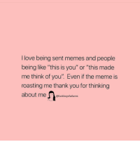 """Love, Meme, and Memes: I love being sent memes and people  being like """"this is you"""" or """"this made  me think of you"""". Even if the meme is  roasting me thank you for thinking  @fuckboysfailures"""
