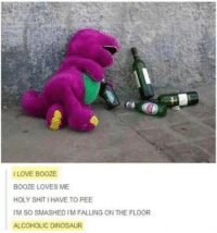 "<p><a href=""http://memehumor.net/post/169666770052/alcoholic-dinosaur"" class=""tumblr_blog"">memehumor</a>:</p>  <blockquote><p>Alcoholic dinosaur</p></blockquote>: I LOVE BOOZE  BOOZE LOVES ME  HOLY SHIT I HAVE TO PEE  IM SO SMASHED I'M FALLING ON THE FLOOR  ALCOHOLIC DINOSAUR <p><a href=""http://memehumor.net/post/169666770052/alcoholic-dinosaur"" class=""tumblr_blog"">memehumor</a>:</p>  <blockquote><p>Alcoholic dinosaur</p></blockquote>"