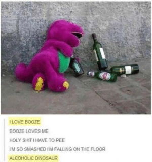 Barney, Dinosaur, and Love: I LOVE BOOZE  BOOZE LOVES ME  HOLY SHIT I HAVE TO PEE  TM SO SMASHED I'M FALLING ON THE FLOOR  ALCOHOLIC DINOSAUR Barney really has fallen on hard times via /r/memes https://ift.tt/2DKJz77