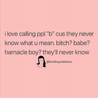 """barnacle boy: i love calling ppl """"b"""" cus they never  know what u mean. bitch? babe?  barnacle boy? they'll never know  @fuckboysfailures"""
