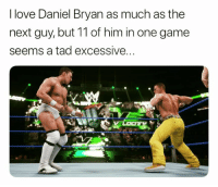 I'm gonna do a Rumble where a third of the entrants are Daniel Bryan. Then Rey Mysterio is gonna come out at 30 and get booed heavily because the fans wanted a 12th Daniel Bryan entry.: I love Daniel Bryan as much as the  next guy, but 11 of him in one game  seems a tad excessive... I'm gonna do a Rumble where a third of the entrants are Daniel Bryan. Then Rey Mysterio is gonna come out at 30 and get booed heavily because the fans wanted a 12th Daniel Bryan entry.