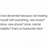 Bitch, Love, and Phone: i love december because i be treating  myself with everything. new shoes?  done. new phone? done. mental  stability? that's on backorder bitch Postponed indefinitely