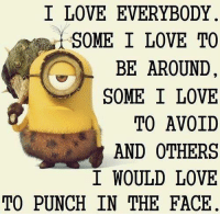 I Love: I LOVE EVERYBODY.  SOME I LOVE TO  BE AROUND  SOME I LOVE  TO AVOID  AND OTHERS  I WOULD LOVE  TO PUNCH IN THE FACE.