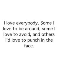 I Love: I love everybody. Some I  love to be around, some I  love to avoid, and others  I'd love to punch in the  face