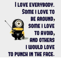 Punched In The Face: I LOVE EVERYBODY.  SOME I LOVE TO  BE AROUND  SOME I LOVE  TO AVOID  AND OTHERS  I WOULD LOVE  TO PUNCH IN THE FACE