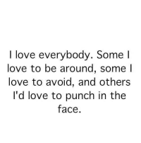 Punch In The Face: I love everybody. Some l  love to be around, some l  love to avoid, and others  I'd love to punch in the  face