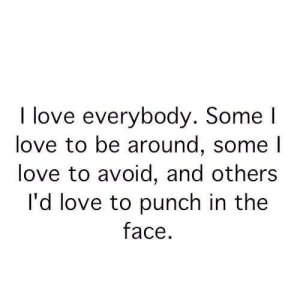 Love, Quotes, and Stuff: I love  everybody. Some l  love to be around, some l  love to avoid, and others  I'd love to punch in the  face I love everybody  Follow for more relatable quotes and other great stuff!