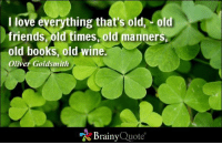 I love everything that's old, - old friends, old times, old manners, old books, old wine. - Oliver Goldsmith https://www.brainyquote.com/quotes/authors/o/oliver_goldsmith.html #HappySaintPatricksDay #brainyquote #QOTD: I love everything that's old old  friends, old times, old manners,  old books, old wine.  Oliver Goldsmith  Brainy  Quote I love everything that's old, - old friends, old times, old manners, old books, old wine. - Oliver Goldsmith https://www.brainyquote.com/quotes/authors/o/oliver_goldsmith.html #HappySaintPatricksDay #brainyquote #QOTD