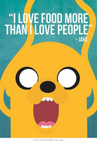 """Dank, Food, and Love: """"I LOVE FOOD MORE  THAN I LOVE PEOPLE""""  JAKE  PICTURE QU UTES con"""