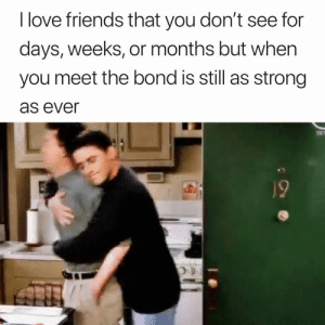 Friends, Love, and Best: I love friends that you don't see for  days, weeks, or months but when  you meet the bond is still as strong  as ever This is the best 🙌