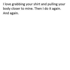 Do It Again, Love, and Http: I love grabbing your shirt and pulling your  body closer to mine. Then I do it again.  And again. http://iglovequotes.net/