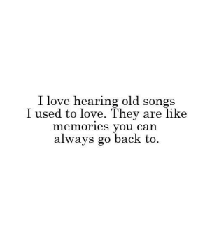 Go Back To: I love hearing old songs  like  I used to love. They  memories you can  always go back to  are