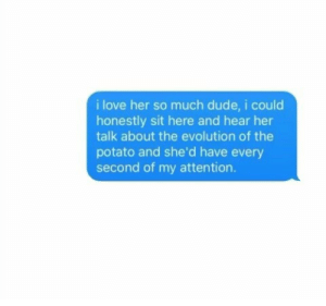 Dude, Love, and Evolution: i love her so much dude, i could  honestly sit here and hear her  talk about the evolution of the  potato and she'd have every  second of my attention.