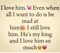 king and i: I love him. Even when  all I want to do is be  mad at  him I still love  him. He's my king  and I love him so  much