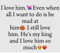 TagSomeone😍😍😍 #Like #Share: I love him. ven when  all I want to do is be  mad at  him I still love  him. He's my king  and I love him so  much TagSomeone😍😍😍 #Like #Share