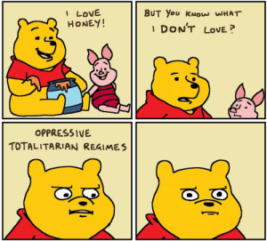 You right Pooh via /r/memes https://ift.tt/35vFMoH: I LOVE  HONEY!  BUT You KNOW WHAT  DON'T  LOVE  1  OPPRESSIVE  TOTALITARIAN REGIMES You right Pooh via /r/memes https://ift.tt/35vFMoH