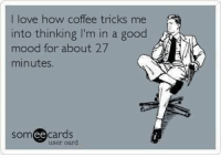 Instagram, Love, and Memes: I love how coffee tricks me  into thinking I'm in a good  mood for about 27  minutes  somee cards  user card Black Rifle Coffee Company  - check out our memes instagram @coffee__memes!     #coffeememes #BlackRifleCoffeeCompany
