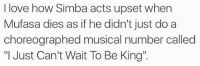 """Love, Memes, and Mufasa: I love how Simba acts upset when  Mufasa dies as if he didn't just do a  choreographed musical number called  """"I Just Can't Wait To Be King"""". -Iceprincess"""