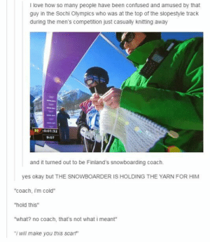 "Confused, Love, and Tumblr: I love how so many people have been confused and amused by that  guy in the Sochi Olympics who was at the top of the slopestyle track  during the men's competition just casually knitting away  001:32  9:07  and it turned out to be Finland's snowboarding coach.  yes okay but THE SNOWBOARDER IS HOLDING THE YARN FOR HIM  ""coach, i'm cold""  ""hold this""  ""what? no coach, that's not what i meant""  ""i will make you this scarf"" sciviknit: Between this picture and Noora Raty… I❤️Suomi."