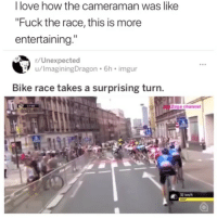 """Love, Fuck, and Imgur: I love how the cameraman was like  """"Fuck the race, this is more  entertaining.""""  r/Unexpected  u/ImaginingDragon 6h imgur  Bike race takes a surprising turn.  Zoya channel  12 kmh 😂😂😂😂😂"""