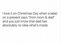 "Christmas, Dad, and Love: I love it on Christmas Day when a label  on a present says ""from mom & dad""  and you just know that dad ha:s  absolutely no idea what's insidee"