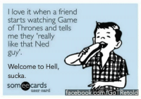 """😁: I love it when a friend  starts watching Game  of Thrones and tells  me they """"really  like that Ned  guy'.  Welcome to Hell,  sucka  someecards  user card  facebook.com/GOTRetold 😁"""