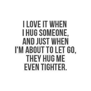 https://iglovequotes.net/: I LOVE IT WHEN  HUG SOMEONE,  AND JUST WHEN  I'M ABOUT TO LET GO,  THEY HUG ME  EVEN TIGHTER. https://iglovequotes.net/