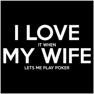 I Love My Wife Meme, Funny Wife Memes - 2018 Edition: I LOVE  IT WHEN  MY WIFE  LETS ME PLAY POKER I Love My Wife Meme, Funny Wife Memes - 2018 Edition
