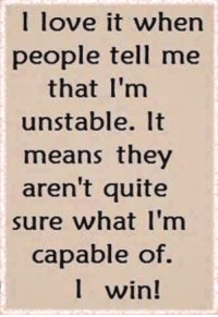 I love it when  people tell me  that I'm  unstable.  means they  aren't quite  sure what I'm  capable of.  win! #Strategy ;)