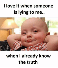 I love it when someone  is lying to me.  when I  already know  the truth