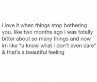 """literally the best feeling ever https://t.co/x1hysT3fJm: i love it when things stop bothering  you. like two months ago i was totally  bitter about so many things and now  im like """"u know what i don't even care""""  & that's a beautiful feeling literally the best feeling ever https://t.co/x1hysT3fJm"""