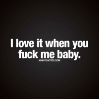 I love it when you fuck me baby. 😍😈💟 Like this quote and tag your bae! 😀 ❤️ Follow 😀 ❤️ www.kinkyquotes.com © Kinky Quotes: I love it when you  fuck me baby. I love it when you fuck me baby. 😍😈💟 Like this quote and tag your bae! 😀 ❤️ Follow 😀 ❤️ www.kinkyquotes.com © Kinky Quotes