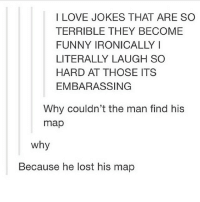 Why did the chicken cross the road? To get to the other side. clean cleanmeme cleantumblr cleantextpost tumblr textpost meme funny: I LOVE JOKES THAT ARE SO  TERRIBLE THEY BECOME  FUNNY IRONICALLY I  HARD AT THOSE ITS  EMBARASSING  Why couldn't the man find his  map  why  Because he lost his map Why did the chicken cross the road? To get to the other side. clean cleanmeme cleantumblr cleantextpost tumblr textpost meme funny