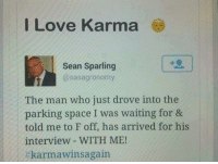 Love, Memes, and Karma: I Love Karma  Sean Sparling  @sasagronomy  The man who just drove into the  parking space I was waiting for &  told me to F off, has arrived for his  interview WITH ME!