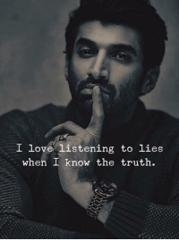 Love, Truth, and Lies: I love listening to lies  when I know the truth.