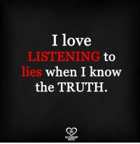 i know: I love  LISTENING to  lies  when I know  the TRUTH  RO  RELATIONSHIP  QUOTES